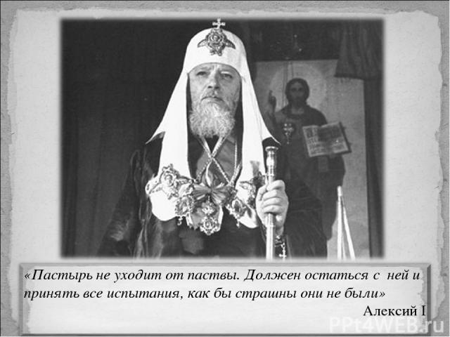 В двадцатые годы будущий патриарх Алексий I отвечая на вопрос, что должны предпринять священники в сложившихся условиях, заметил: «Пастырь не уходит от паствы. Должен остаться с ней и принять все испытания, как бы страшны они не были», таким образом…
