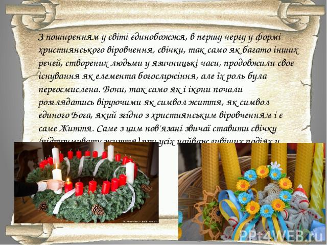 З поширенням у світі єдинобожжя, в першу чергу у формі християнського віровчення, свічки, так само як багато інших речей, створених людьми у язичницькі часи, продовжили своє існування як елемента богослужіння, але їх роль була переосмислена. Вони, т…