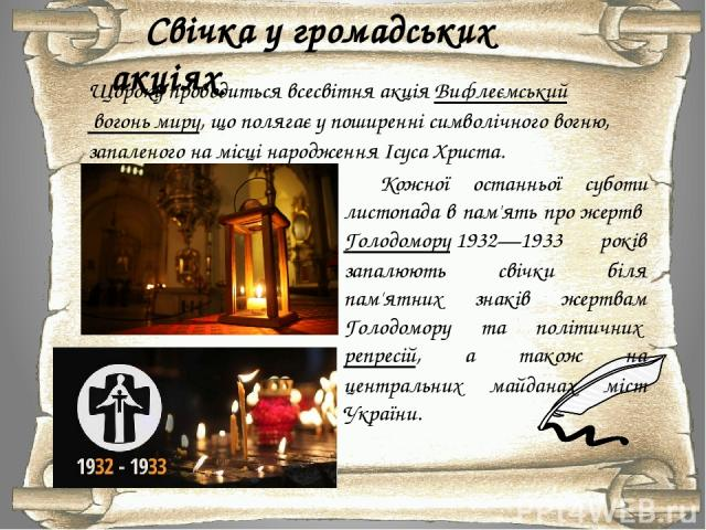 Свічка у громадських акціях Щороку проводиться всесвітня акціяВифлеємський вогонь миру, що полягає у поширенні символічного вогню, запаленого на місці народження Ісуса Христа. Кожної останньої суботи листопада в пам'ять про жертвГолодомору1932—19…