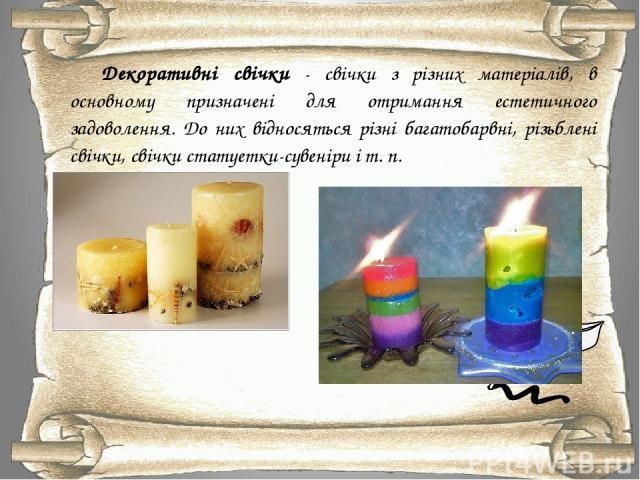 Декоративні свічки - свічки з різних матеріалів, в основному призначені для отримання естетичного задоволення. До них відносяться різні багатобарвні, різьблені свічки, свічки статуетки-сувеніри і т. п.