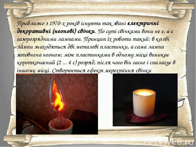 Приблизно з 1970-х років існують так звані електричні декоративні (неонові) свічки. По суті свічками вони не є, а є газорозрядними лампами. Принцип їх роботи такий: в колбі лампи знаходяться дві металеві пластинки, а сама лампа заповнена неоном; між…