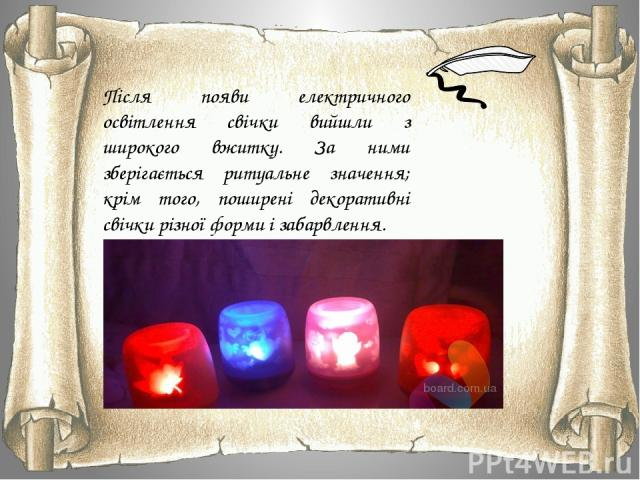 Після появи електричного освітлення свічки вийшли з широкого вжитку. За ними зберігається ритуальне значення; крім того, поширені декоративні свічки різної форми і забарвлення.