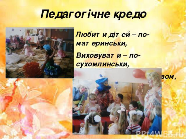 Педагогічне кредо Любити дітей – по-материнськи, Виховувати – по-сухомлинськи, Працювати – з креативом, Відпочивати – з позитивом!