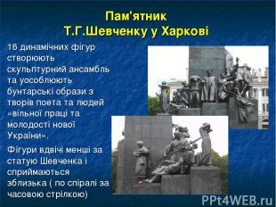 Пам'ятник Т.Г.Шевченку у Харкові 16 динамічних фігур створюють скульптурний анса