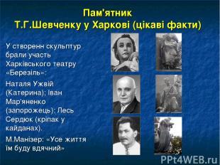 Пам'ятник Т.Г.Шевченку у Харкові (цікаві факти) У створенн скульптур брали участ