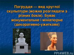 Погруддя — вид круглої скульптури (можна розглядати з різних боків). Буває монум