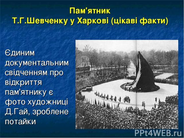 Пам'ятник Т.Г.Шевченку у Харкові (цікаві факти) Єдиним документальним свідченням про відкриття пам'ятнику є фото художниці Д.Гай, зроблене потайки
