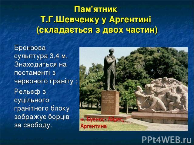 Пам'ятник Т.Г.Шевченку у Аргентині (складається з двох частин) Бронзова сульптура 3,4 м. Знаходиться на постаменті з червоного граніту ; Рельєф з суцільного гранітного блоку зображує борців за свободу.