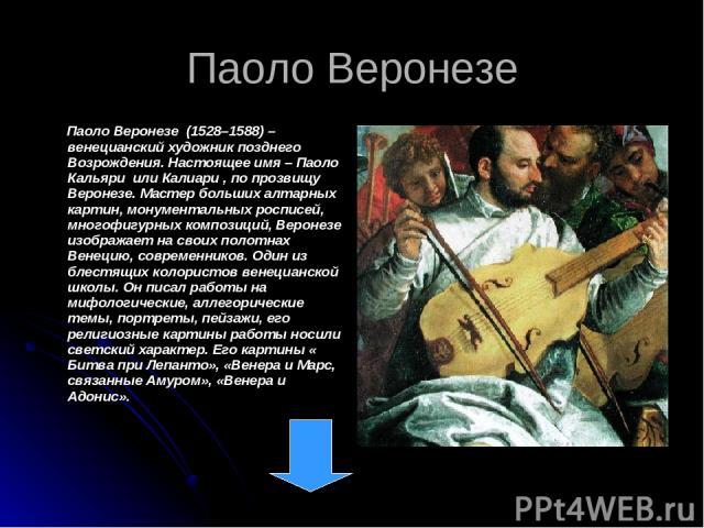 Паоло Веронезе Паоло Веронезе (1528–1588) – венецианский художник позднего Возрождения. Настоящее имя – Паоло Кальяри или Калиари , по прозвищу Веронезе. Мастер больших алтарных картин, монументальных росписей, многофигурных композиций, Веронезе изо…