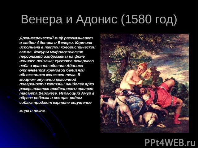 Венера и Адонис (1580 год) Древнегреческий миф рассказывает о любви Адониса и Венеры. Картина исполнена в теплой колористической гамме. Фигуры мифологических персонажей изображены на фоне ночного пейзажа; густота вечернего неба и красное одеяние Адо…