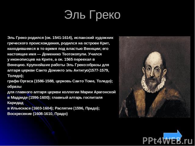 Эль Греко Эль Греко родился (ок. 1541-1614), испанский художник греческого происхождения, родился наострове Крит, находившемся в товремя под властью Венеции; его настоящее имя— Доменико Теотокопули. Учился уиконописцев наКрите, аок. 1565перее…