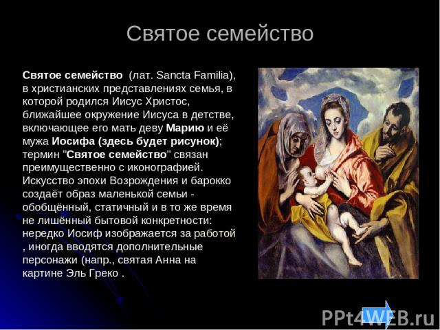 Святое семейство Святое семейство (лат. Sancta Familia), в христианских представлениях семья, в которой родился Иисус Христос, ближайшее окружение Иисуса в детстве, включающее его мать деву Марию и её мужа Иосифа (здесь будет рисунок); термин