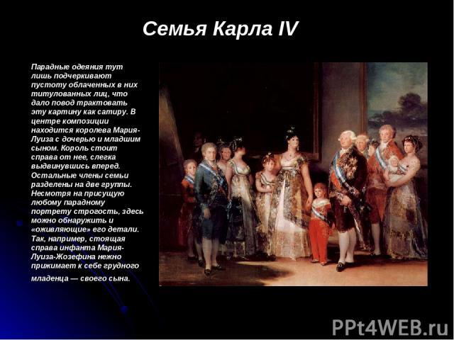 Семья Карла IV Парадные одеяния тут лишь подчеркивают пустоту облаченных в них титулованных лиц, что дало повод трактовать эту картину как сатиру. В центре композиции находится королева Мария-Луиза с дочерью и младшим сыном. Король стоит справа от н…