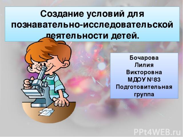 Создание условий для познавательно-исследовательской деятельности детей. Бочарова Лилия Викторовна МДОУ №83 Подготовительная группа