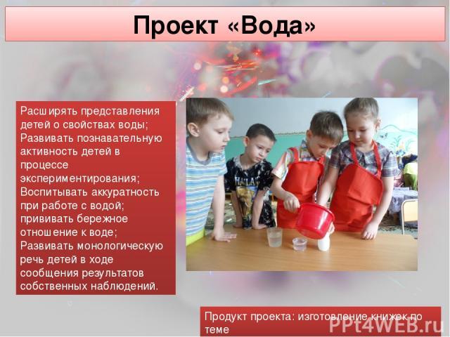 Проект «Вода» Расширять представления детей о свойствах воды; Развивать познавательную активность детей в процессе экспериментирования; Воспитывать аккуратность при работе с водой; прививать бережное отношение к воде; Развивать монологическую речь д…