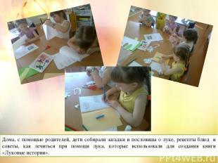Дома, с помощью родителей, дети собирали загадки и пословицы о луке, рецепты блю