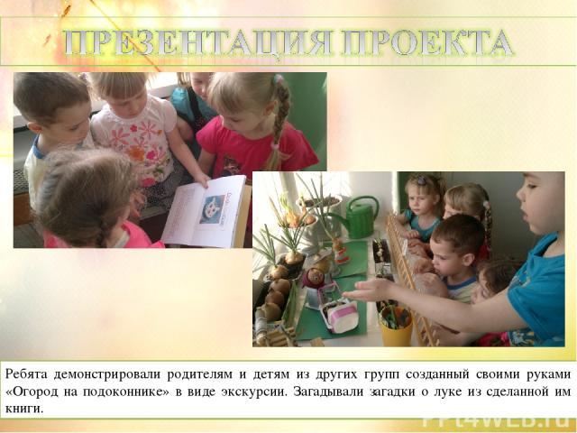 Ребята демонстрировали родителям и детям из других групп созданный своими руками «Огород на подоконнике» в виде экскурсии. Загадывали загадки о луке из сделанной им книги.