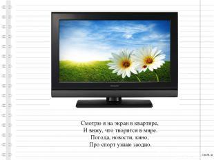 Смотрю я на экран в квартире, И вижу, что творится в мире. Погода, новости, кино