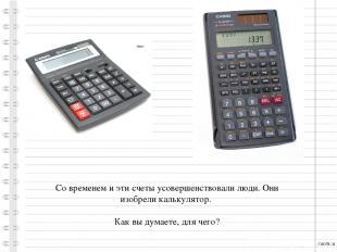 Со временем и эти счеты усовершенствовали люди. Они изобрели калькулятор. Как вы