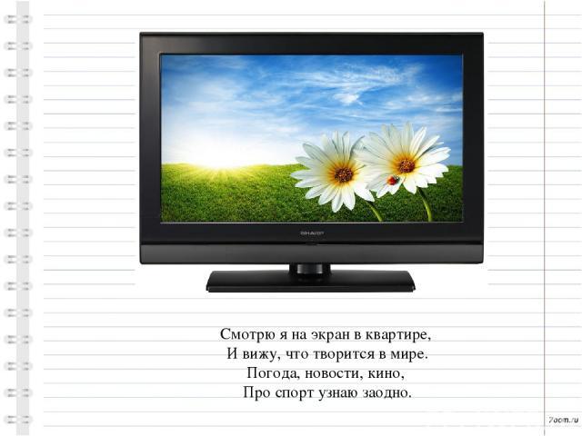 Смотрю я на экран в квартире, И вижу, что творится в мире. Погода, новости, кино, Про спорт узнаю заодно.