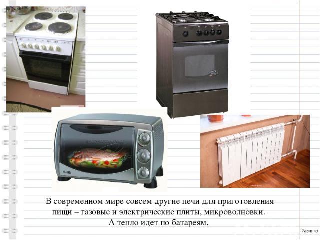 В современном мире совсем другие печи для приготовления пищи – газовые и электрические плиты, микроволновки. А тепло идет по батареям.