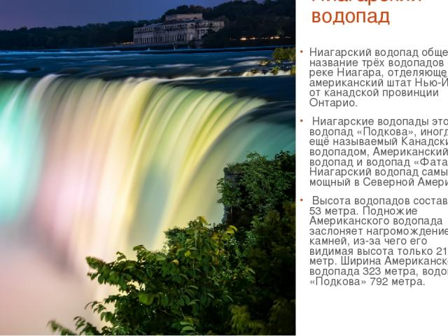Ниагарский водопад Ниагарский водопад общее название трёх водопадов на реке Ниагара, отделяющей американский штат Нью-Йорк от канадской провинции Онтарио. Ниагарские водопады это водопад «Подкова», иногда ещё называемый Канадским водопадом, Американ…