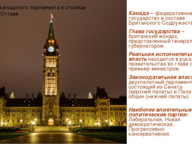 Канада – федеративное государство в составе Британского Содружества. Глава государства – британский монарх, представленный генерал-губернатором. Реальная исполнительная власть находится в руках правительства во главе с премьер-министром. Законодател…