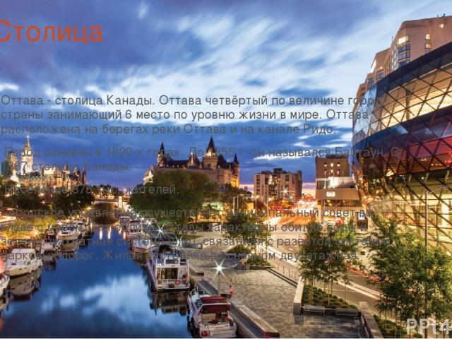 Столица Оттава - столица Канады. Оттава четвёртый по величине город страны занимающий 6 место по уровню жизни в мире. Оттава расположена на берегах реки Оттава и на канале Ридо. Город основан в 1820-х годах. До 1855 г. он назывался Байтаун. С 1867 с…