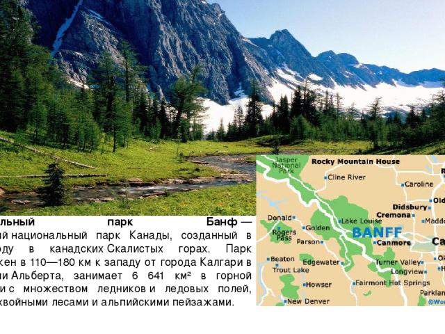 Национальный парк Банф— старейшийнациональный парк Канады, созданный в 1885 году в канадскихСкалистых горах. Парк расположен в 110—180км к западу от городаКалгарив провинцииАльберта, занимает 6 641 км² в горной местностис множеством ледников…