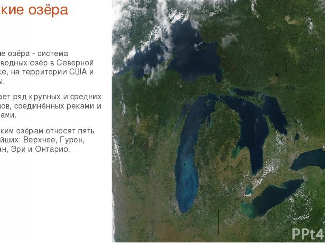 Великие озёра Великие озёра - система пресноводных озёр в Северной Америке, на территории США и Канады. Включает ряд крупных и средних водоёмов, соединённых реками и проливами. К Великим озёрам относят пять крупнейших: Верхнее, Гурон, Мичиган, Эри и…