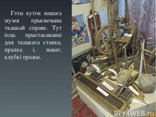 Гэты куток нашага музея прысвечаны ткацкай справе. Тут ёсць прыстасаванні для тк