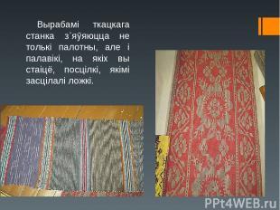 Вырабамі ткацкага станка з᾿яӯяюцца не толькі палотны, але і палавікі, на якіх вы