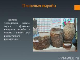 Плеценыя вырабы Таксама экспанатамі нашага музея з᾿яӯляюцца плеценыя вырабы з са