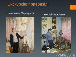 Каваленка Маргарыта Хмялеўская Аліна Экскурсію праводзілі: