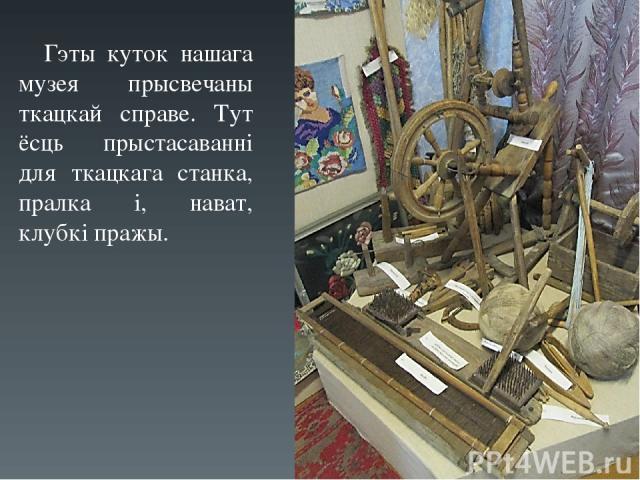 Гэты куток нашага музея прысвечаны ткацкай справе. Тут ёсць прыстасаванні для ткацкага станка, пралка і, нават, клубкі пражы.
