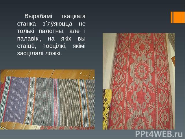 Вырабамі ткацкага станка з᾿яӯяюцца не толькі палотны, але і палавікі, на якіх вы стаіцё, посцілкі, якімі засцілалі ложкі.