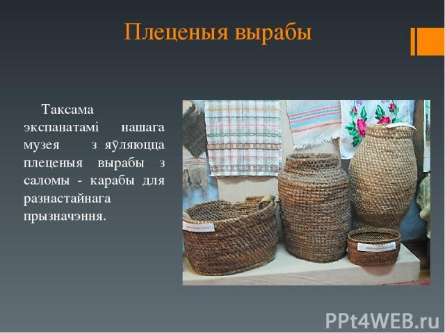 Плеценыя вырабы Таксама экспанатамі нашага музея з᾿яӯляюцца плеценыя вырабы з саломы - карабы для разнастайнага прызначэння.