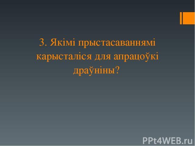 3. Якімі прыстасаваннямі карысталіся для апрацоўкі драўніны?