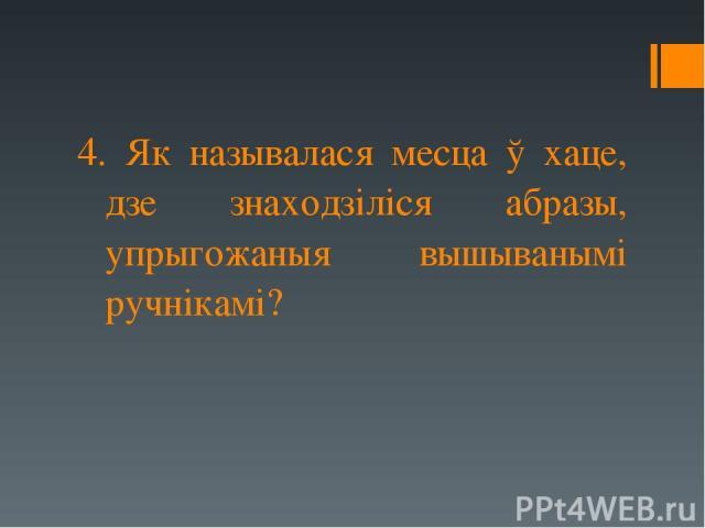 4. Як называлася месца ў хаце, дзе знаходзіліся абразы, упрыгожаныя вышыванымі ручнікамі?