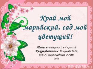 Край мой марийский, сад мой цветущий! Автор ы: учащиеся 2 и 4 классов Кл.руковод
