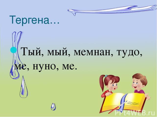 Тергена… Тый, мый, мемнан, тудо, ме, нуно, ме.