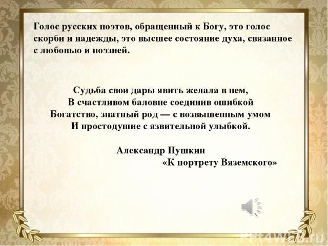 Голос русских поэтов, обращенный к Богу, это голос скорби и надежды, это высшее состояние духа, связанное с любовью и поэзией. Судьба свои дары явить желала в нем, В счастливом баловне соединив ошибкой Богатство, знатный род — с возвышенным умом И п…