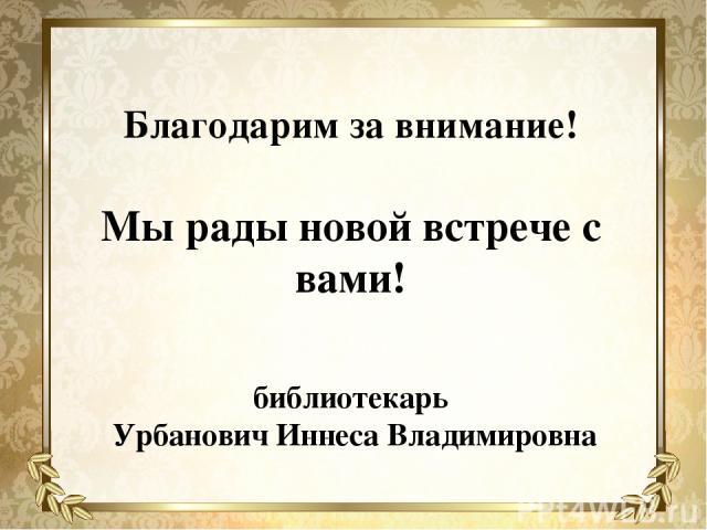 Благодарим за внимание! Мы рады новой встрече с вами! библиотекарь Урбанович Иннеса Владимировна