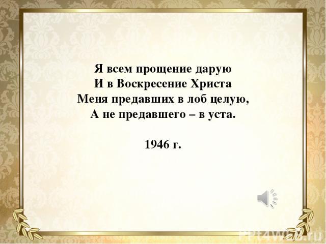 Я всем прощение дарую И в Воскресение Христа Меня предавших в лоб целую, А не предавшего – в уста. 1946 г.
