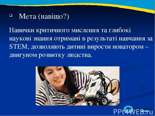 2 3 Мета (навіщо?) Навички критичного мислення та глибокі наукові знання отримані в результаті навчання за STEM, дозволяють дитині вирости новатором – двигуном розвитку людства.