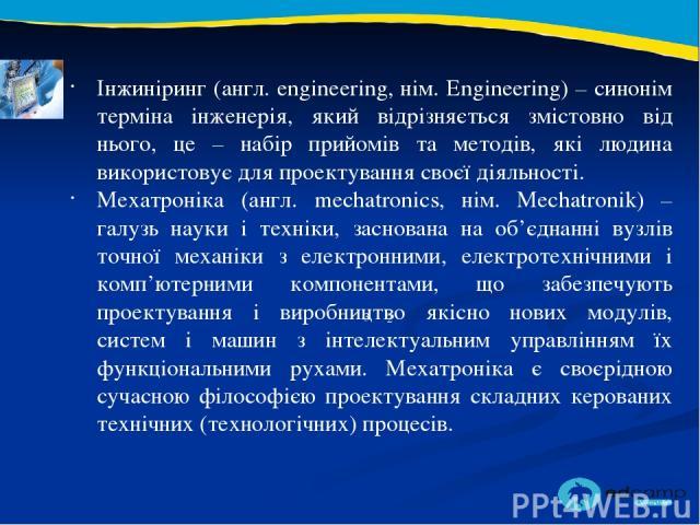 2 3 Інжиніринг (англ. engineering, нім. Engineering) – синонім терміна інженерія, який відрізняється змістовно від нього, це – набір прийомів та методів, які людина використовує для проектування своєї діяльності. Мехатроніка (англ. mechatronics, нім…