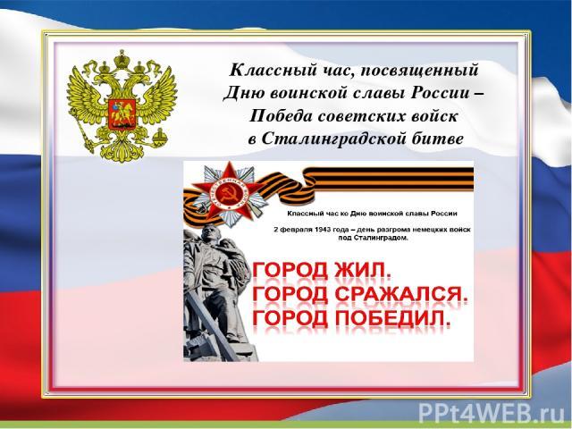 Классный час, посвященный Дню воинской славы России – Победа советских войск в Сталинградской битве
