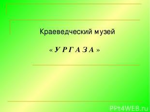 Краеведческий музей « У Р Г А З А »