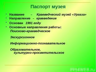 Паспорт музея Название – Краеведческий музей «Ургаза» Направление – краеведение
