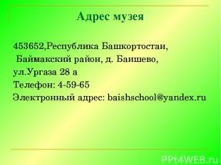 Адрес музея 453652,Республика Башкортостан, Баймакский район, д. Баишево, ул.Ург